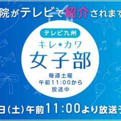 2/8(土)午前11:00~放送 テレビ九州 キレ☆カワ女子部にて当院の紹介がされます|東郷美容形成外科 福岡