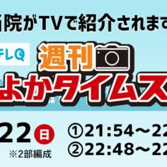 3/22(日)22:48放送 テレビ九州 週刊よかタイムスにて当院の紹介がされます